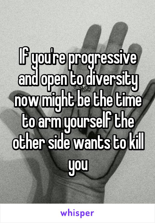 If you're progressive and open to diversity now might be the time to arm yourself the other side wants to kill you