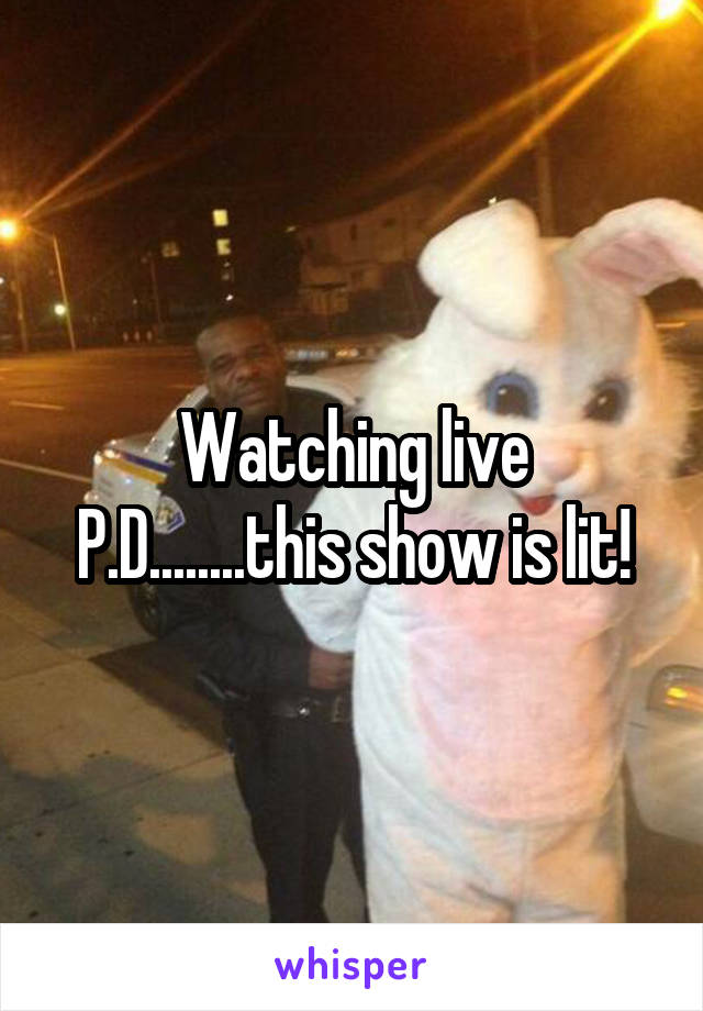 Watching live P.D........this show is lit!