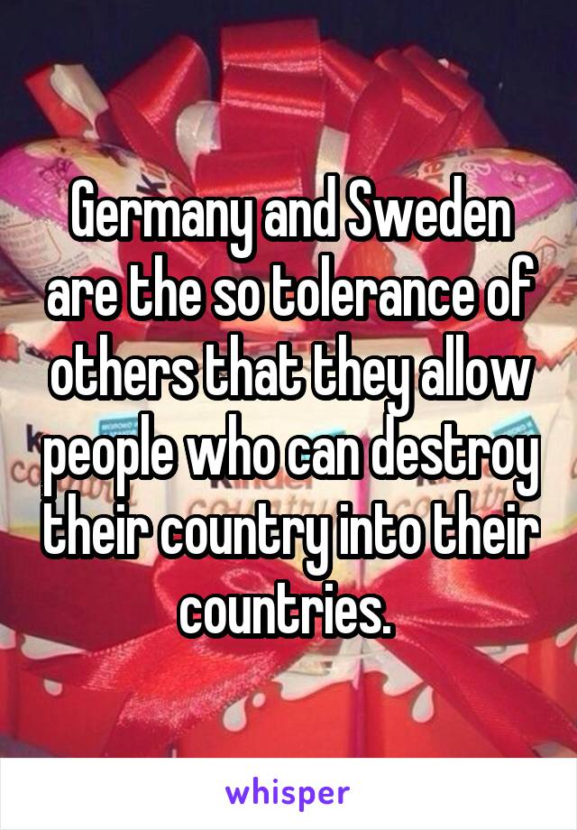 Germany and Sweden are the so tolerance of others that they allow people who can destroy their country into their countries.