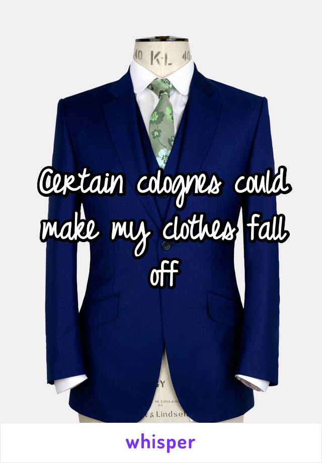 Certain colognes could make my clothes fall off