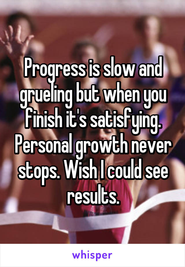Progress is slow and grueling but when you finish it's satisfying. Personal growth never stops. Wish I could see results.