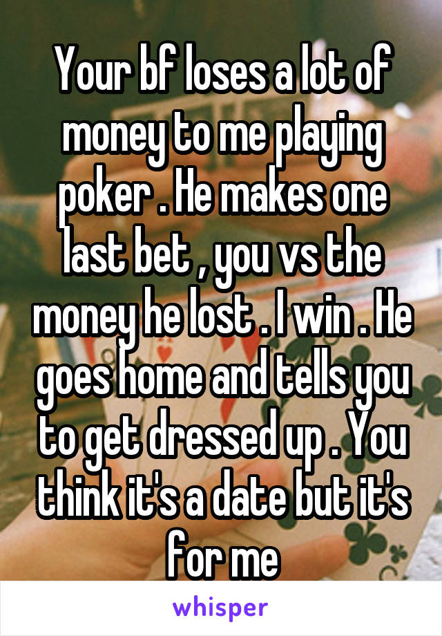 Your bf loses a lot of money to me playing poker . He makes one last bet , you vs the money he lost . I win . He goes home and tells you to get dressed up . You think it's a date but it's for me