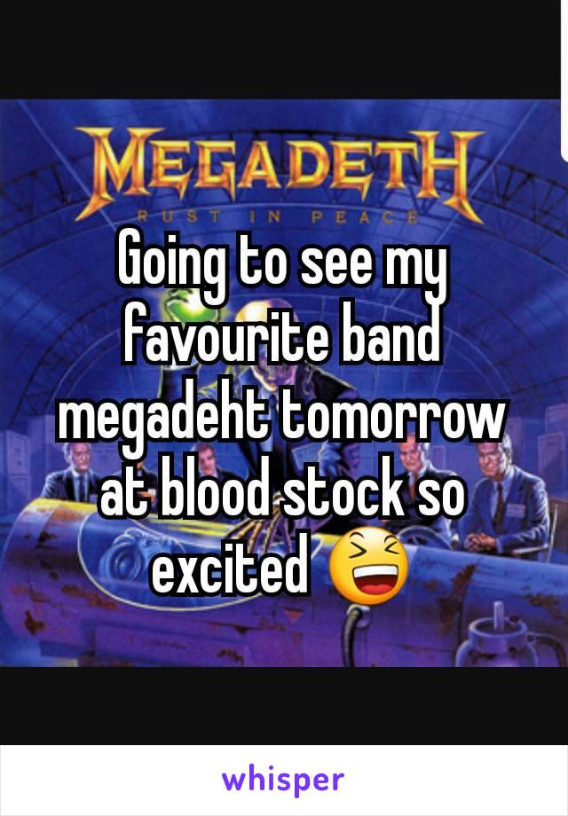 Going to see my favourite band megadeht tomorrow at blood stock so excited 😆