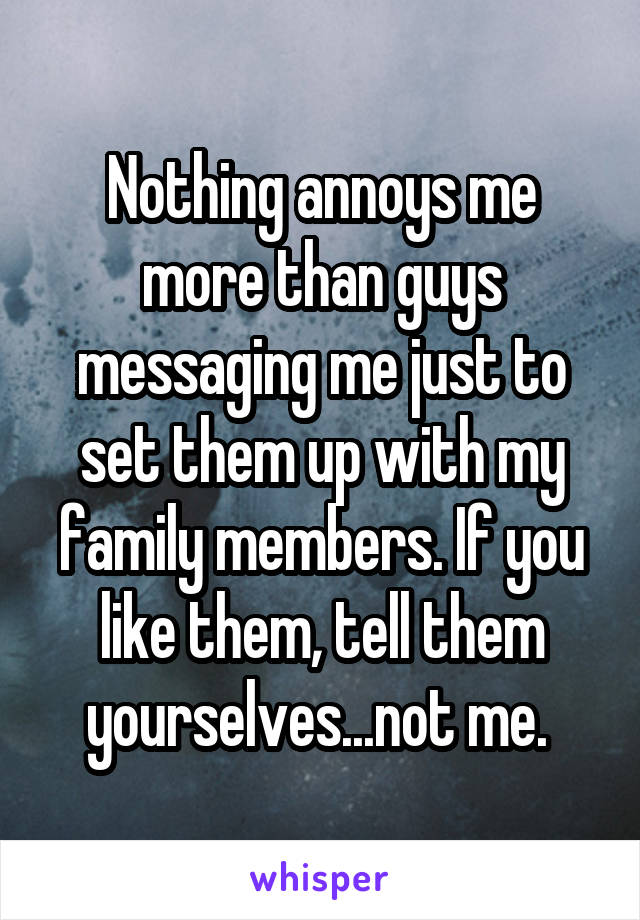Nothing annoys me more than guys messaging me just to set them up with my family members. If you like them, tell them yourselves...not me.
