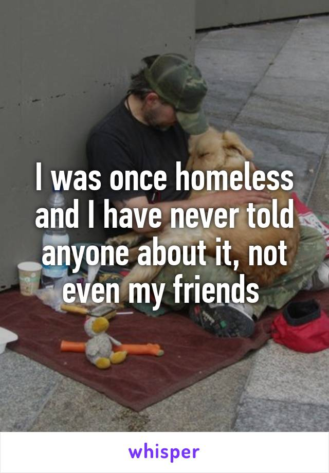 I was once homeless and I have never told anyone about it, not even my friends