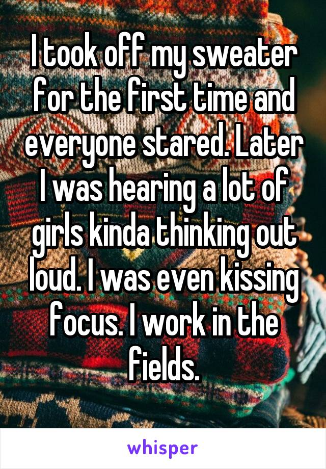 I took off my sweater for the first time and everyone stared. Later I was hearing a lot of girls kinda thinking out loud. I was even kissing focus. I work in the fields.