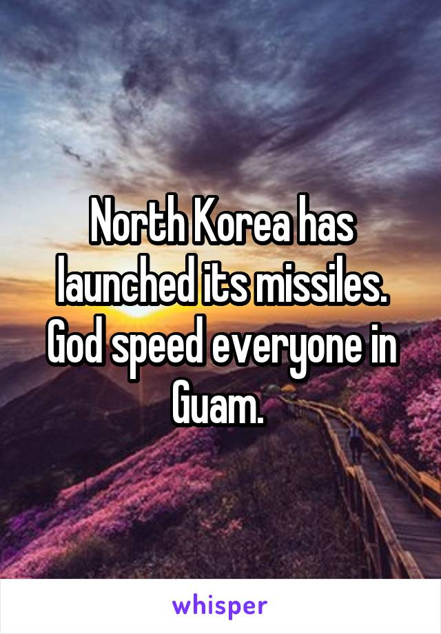 North Korea has launched its missiles. God speed everyone in Guam.