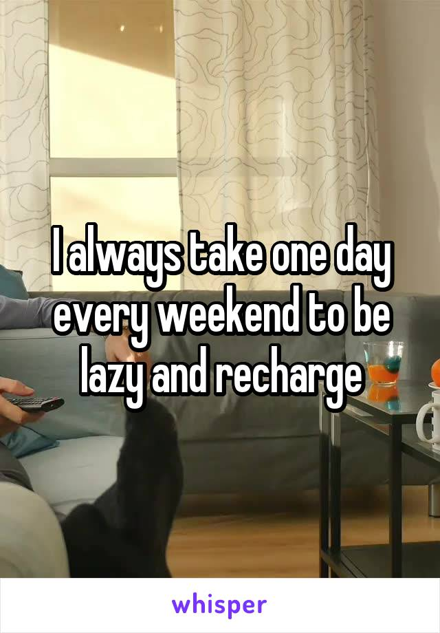 I always take one day every weekend to be lazy and recharge