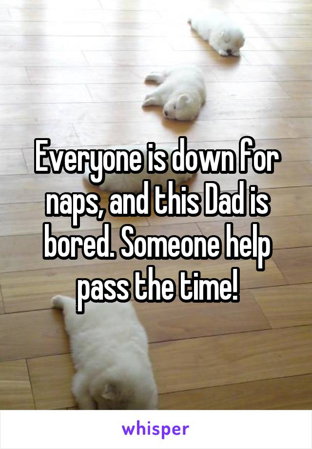 Everyone is down for naps, and this Dad is bored. Someone help pass the time!