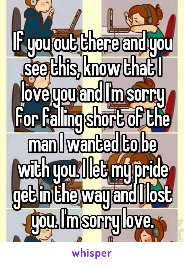 If you out there and you see this, know that I love you and I'm sorry for falling short of the man I wanted to be with you. I let my pride get in the way and I lost you. I'm sorry love.