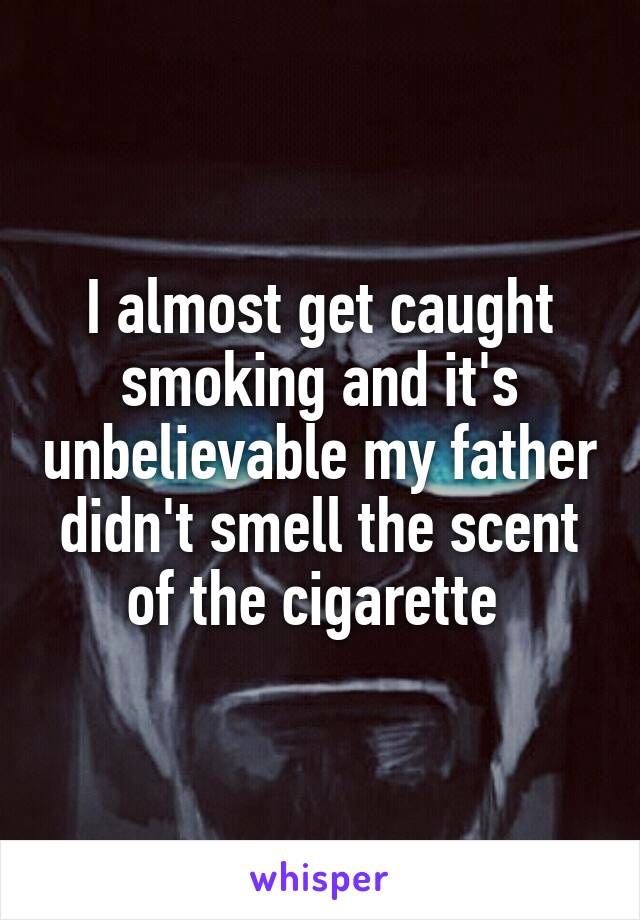 I almost get caught smoking and it's unbelievable my father didn't smell the scent of the cigarette