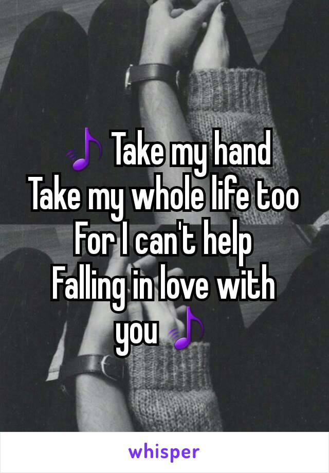 🎵Take my hand Take my whole life too For I can't help Falling in love with you🎵