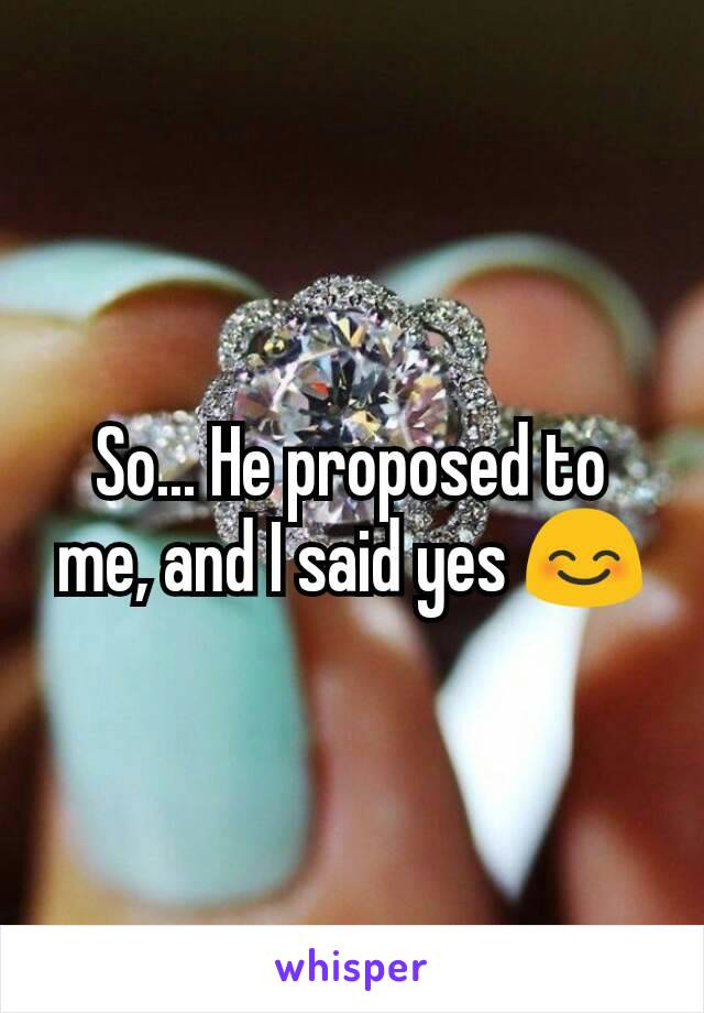 So... He proposed to me, and I said yes 😊