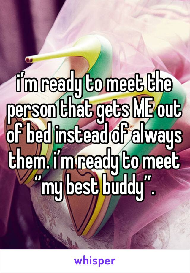 """i'm ready to meet the person that gets ME out of bed instead of always them. i'm ready to meet """"my best buddy""""."""