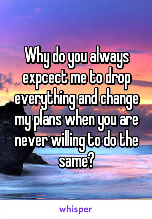 Why do you always expcect me to drop everything and change my plans when you are never willing to do the same?