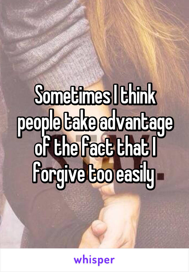 Sometimes I think people take advantage of the fact that I forgive too easily