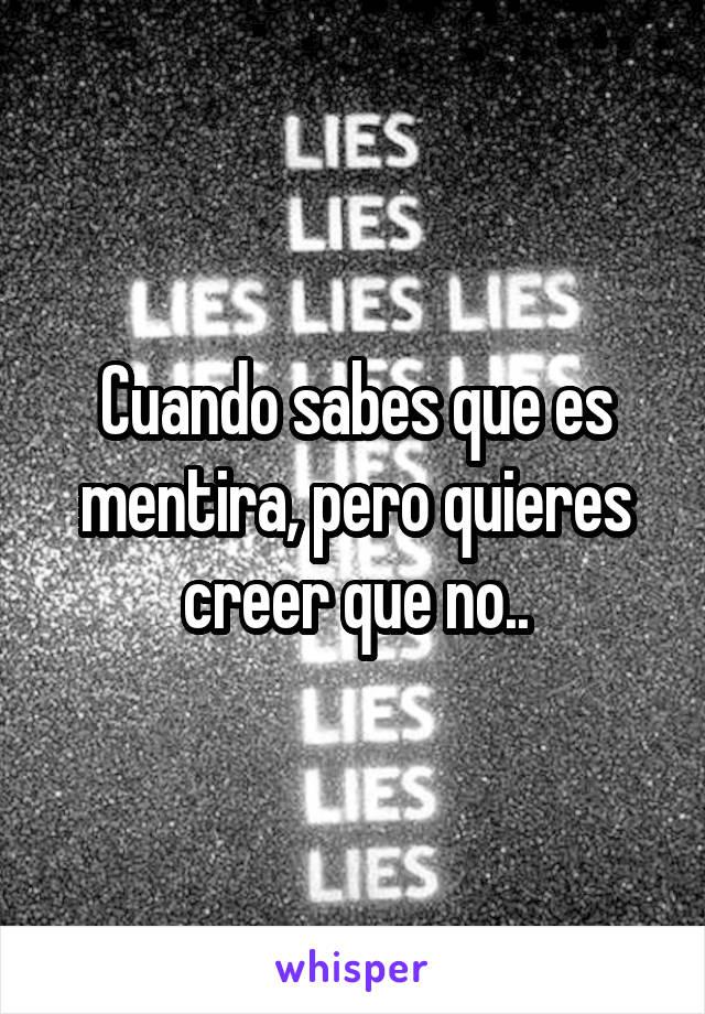 Cuando sabes que es mentira, pero quieres creer que no..