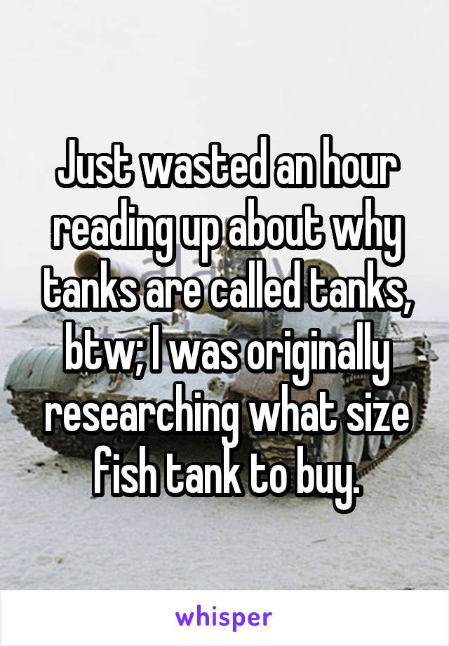 Just wasted an hour reading up about why tanks are called tanks, btw; I was originally researching what size fish tank to buy.