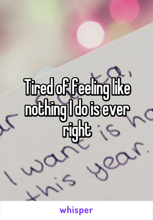 Tired of feeling like nothing I do is ever right