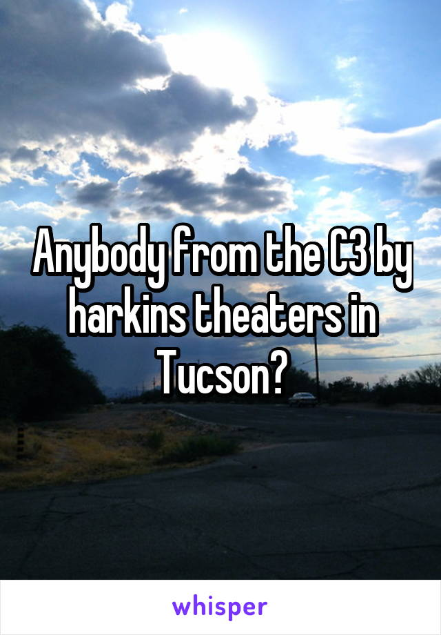 Anybody from the C3 by harkins theaters in Tucson?