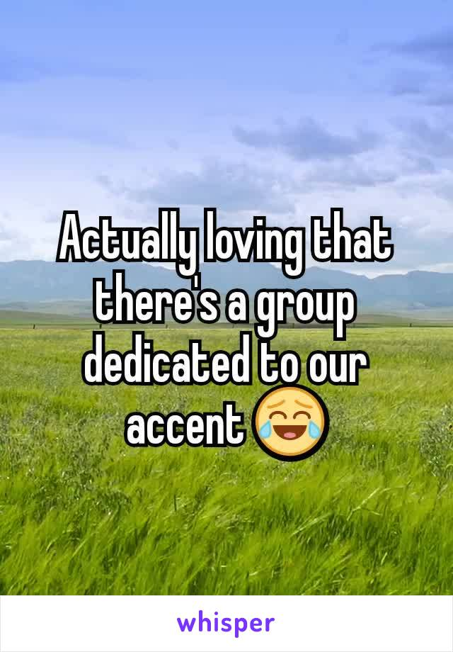Actually loving that there's a group dedicated to our accent 😂