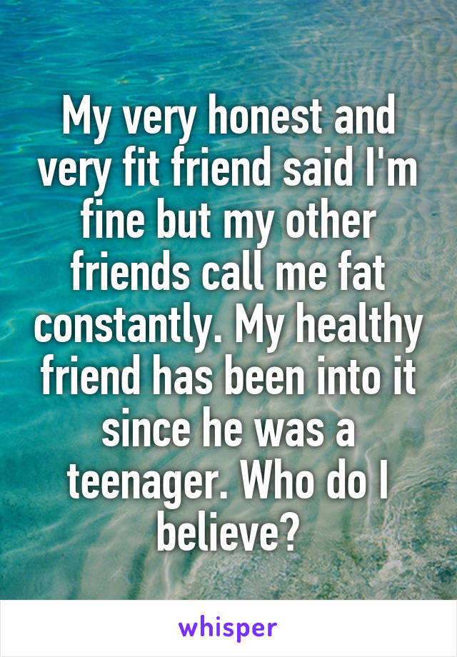 My very honest and very fit friend said I'm fine but my other friends call me fat constantly. My healthy friend has been into it since he was a teenager. Who do I believe?