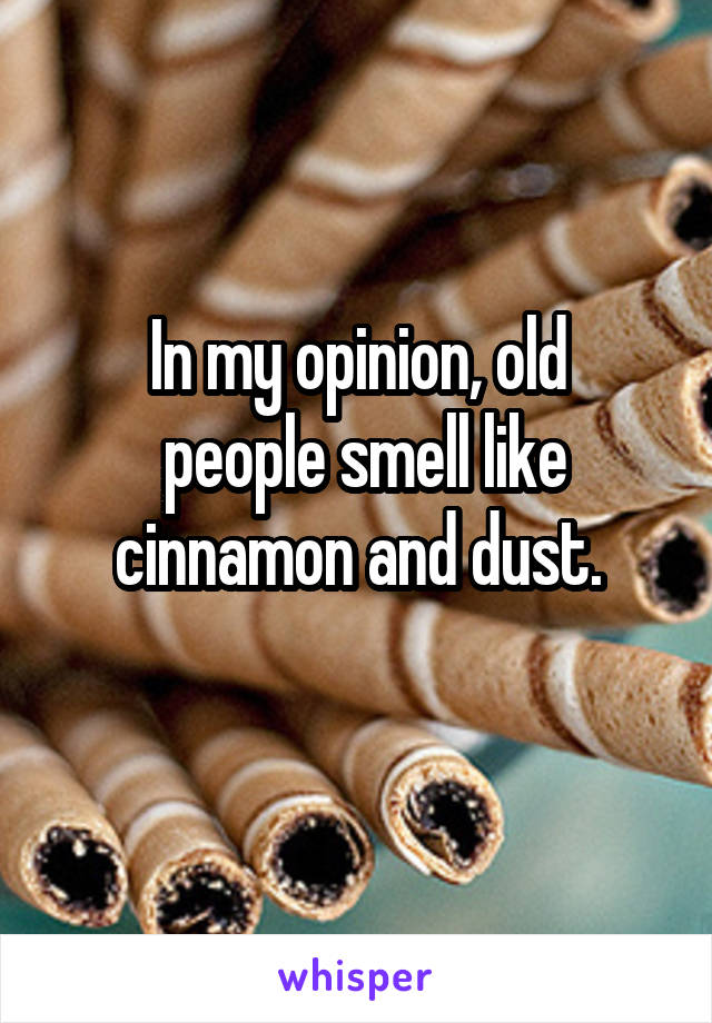 In my opinion, old  people smell like cinnamon and dust.