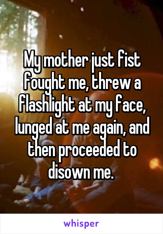 My mother just fist fought me, threw a flashlight at my face, lunged at me again, and then proceeded to disown me.