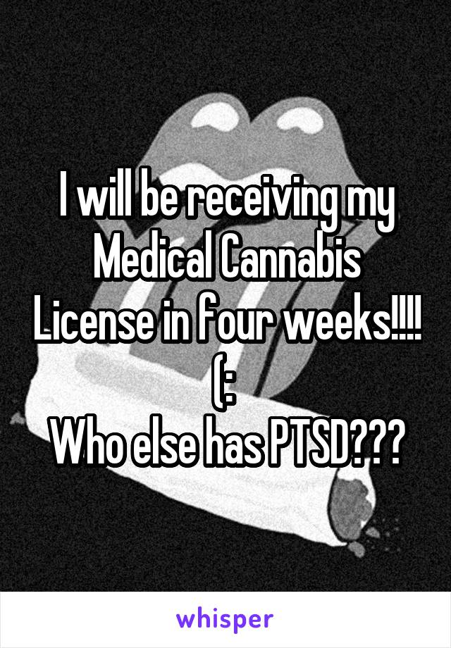 I will be receiving my Medical Cannabis License in four weeks!!!! (:  Who else has PTSD???