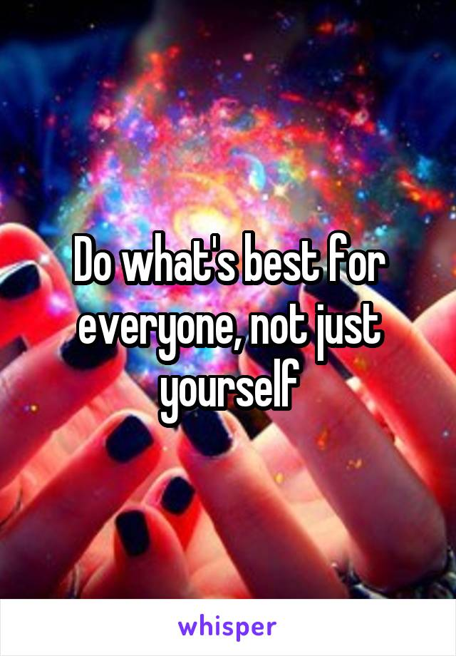 Do what's best for everyone, not just yourself