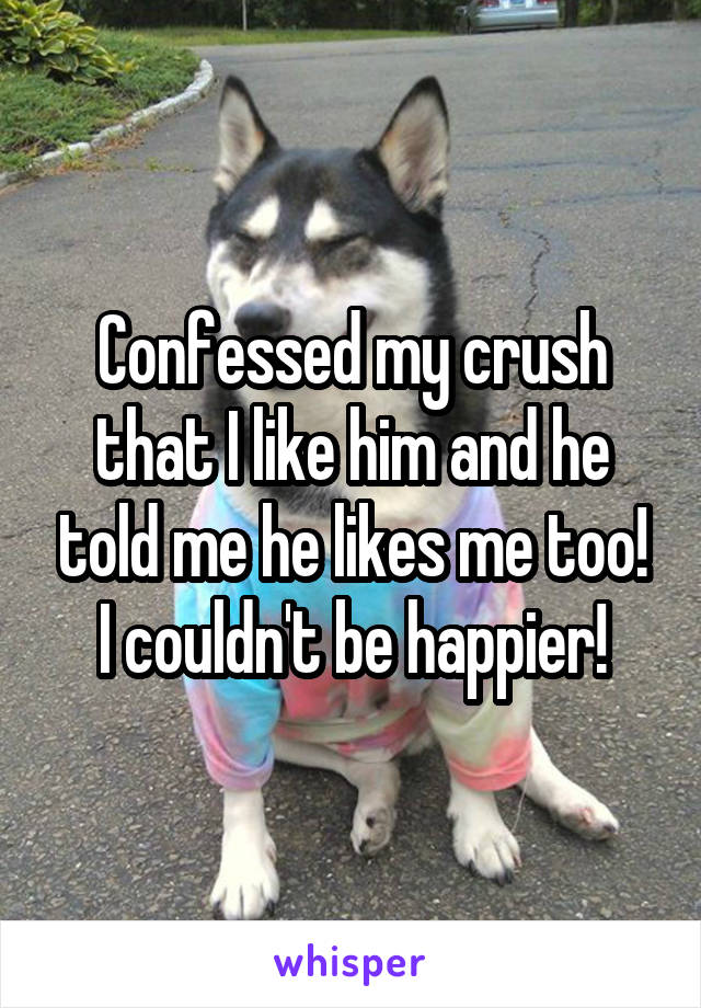 Confessed my crush that I like him and he told me he likes me too! I couldn't be happier!