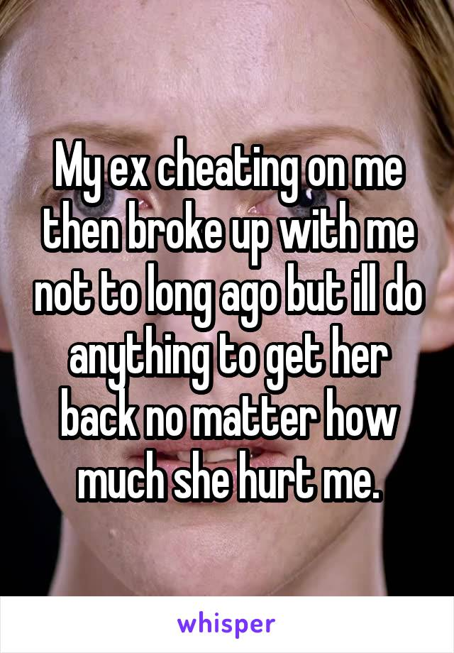 My ex cheating on me then broke up with me not to long ago but ill do anything to get her back no matter how much she hurt me.