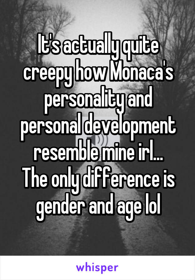 It's actually quite creepy how Monaca's personality and personal development resemble mine irl... The only difference is gender and age lol
