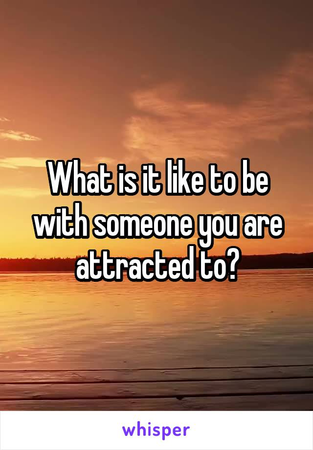 What is it like to be with someone you are attracted to?