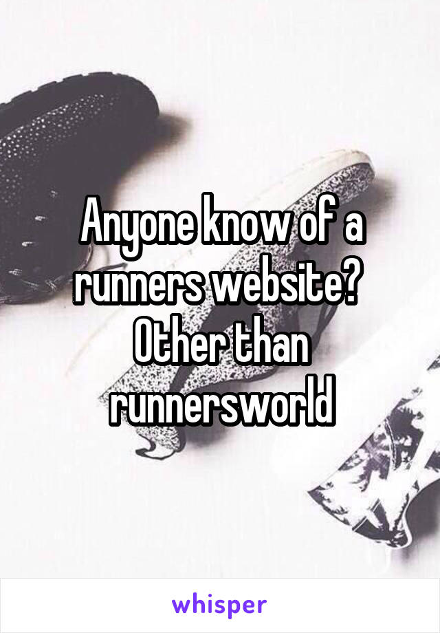 Anyone know of a runners website?  Other than runnersworld