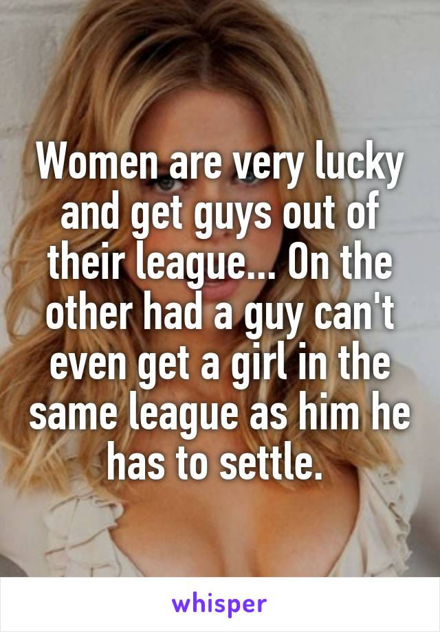 Women are very lucky and get guys out of their league... On the other had a guy can't even get a girl in the same league as him he has to settle.