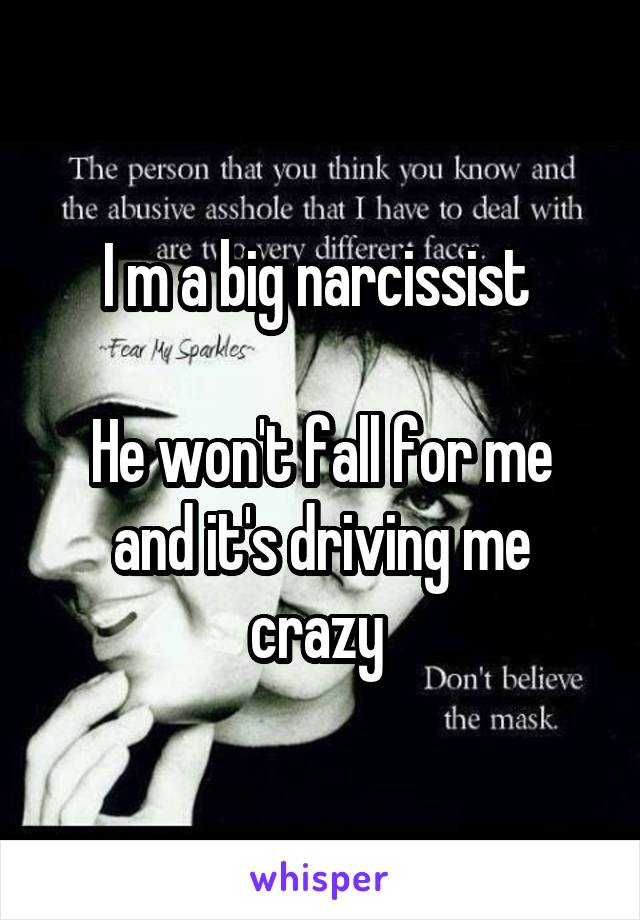 I m a big narcissist   He won't fall for me and it's driving me crazy