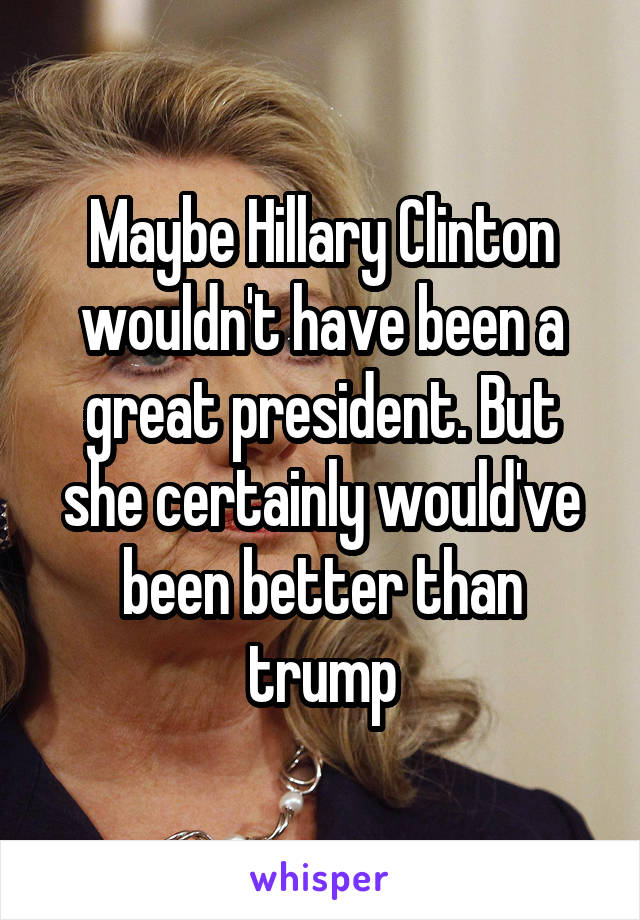 Maybe Hillary Clinton wouldn't have been a great president. But she certainly would've been better than trump