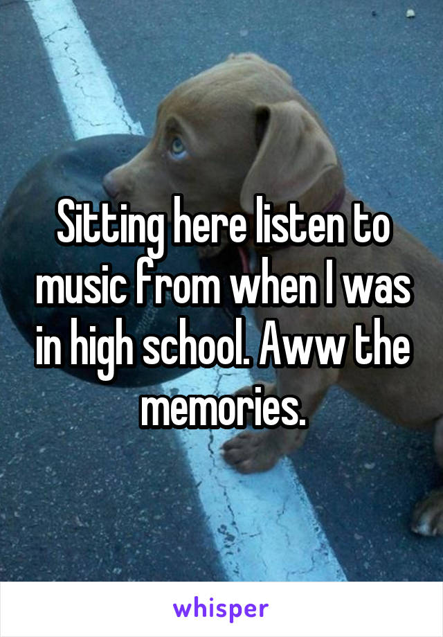 Sitting here listen to music from when I was in high school. Aww the memories.