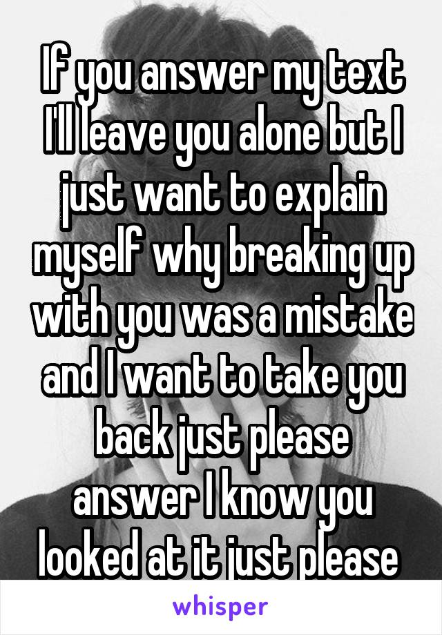 If you answer my text I'll leave you alone but I just want to explain myself why breaking up with you was a mistake and I want to take you back just please answer I know you looked at it just please