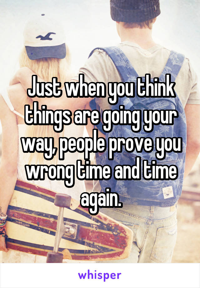 Just when you think things are going your way, people prove you wrong time and time again.