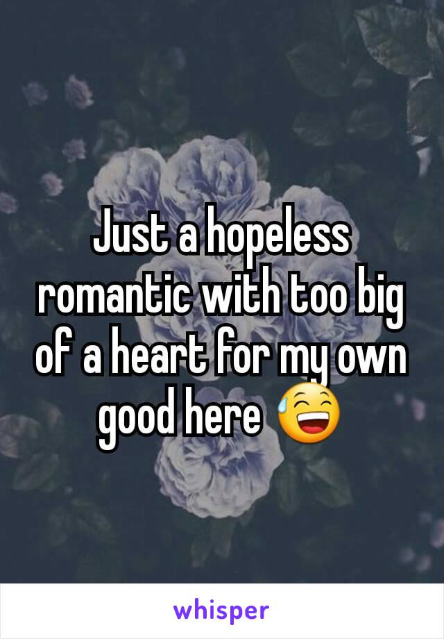 Just a hopeless romantic with too big of a heart for my own good here 😅