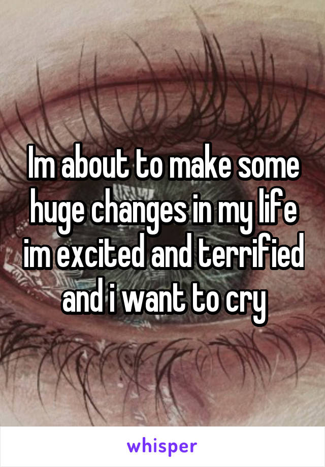 Im about to make some huge changes in my life im excited and terrified and i want to cry
