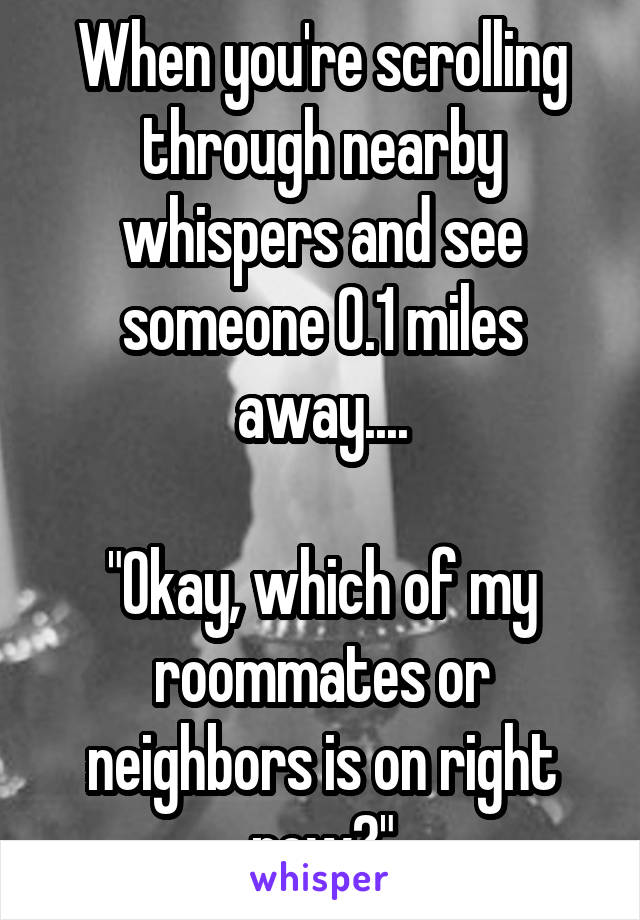 "When you're scrolling through nearby whispers and see someone 0.1 miles away....  ""Okay, which of my roommates or neighbors is on right now?"""