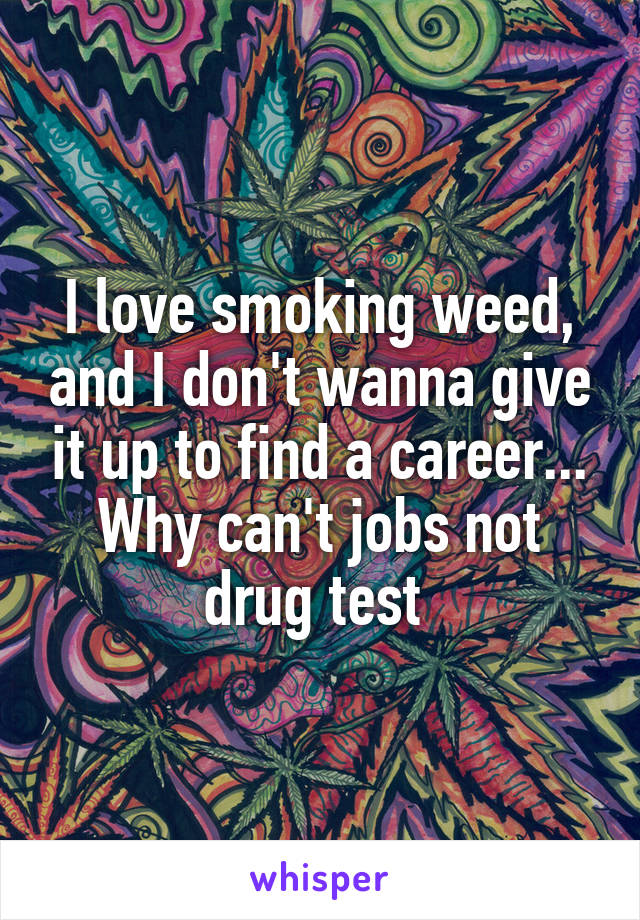 I love smoking weed, and I don't wanna give it up to find a career... Why can't jobs not drug test