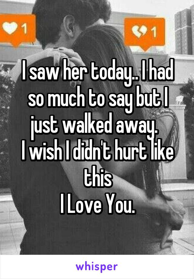 I saw her today.. I had so much to say but I just walked away.   I wish I didn't hurt like this I Love You.