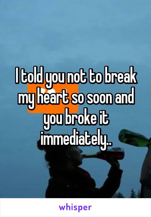 I told you not to break my heart so soon and you broke it immediately..