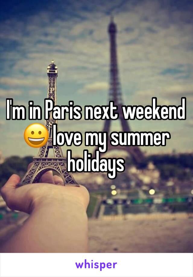 I'm in Paris next weekend 😀 love my summer holidays