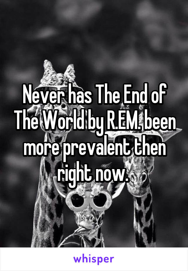 Never has The End of The World by R.EM. been more prevalent then right now.