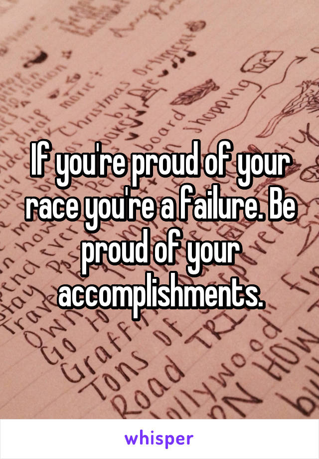 If you're proud of your race you're a failure. Be proud of your accomplishments.